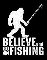 Believe And Go Fishing: Journal For Recording Notes, Thoughts, Wishes Or To Use As A Notebook For Bigfoot And Fishing Lovers And For Fishing R