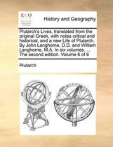 Plutarch's Lives, Translated from the Original Greek, with Notes Critical and Historical, and a New Life of Plutarch. by John Langhorne, D.D. and William Langhorne, M.A. in Six Volumes. ... the Second Edition. Volume 6 of 6