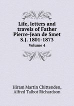 Life, Letters and Travels of Father Pierre-Jean de Smet S.J. 1801-1873 Volume 4