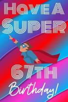 Have A Super 67th Birthday: Funny 67th Birthday Gift Journal / Notebook / Diary Quote (6 x 9 - 110 Blank Lined Pages)