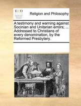 A Testimony and Warning Against Socinian and Unitarian Errors; ... Addressed to Christians of Every Denomination, by the Reformed Presbytery.