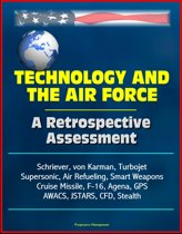 Technology and the Air Force: A Retrospective Assessment - Schriever, von Karman, Turbojet, Supersonic, Air Refueling, Smart Weapons, Cruise Missile, F-16, Agena, GPS, AWACS, JSTARS, CFD, Stealth
