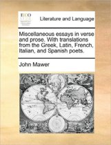 Miscellaneous Essays in Verse and Prose. with Translations from the Greek, Latin, French, Italian, and Spanish Poets