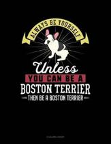 Always Be Yourself Unless You Can Be a Boston Terrier Then Be a Boston Terrier