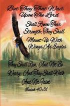 But they that wait upon the Lord shall renew their strength; they shall mount up with wings as eagles they shall run, and not be weary; and they shall walk and not faint (Isaiah)