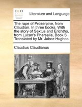The Rape of Proserpine, from Claudian. in Three Books. with the Story of Sextus and Erichtho, from Lucan's Pharsalia, Book 6. Translated by Mr. Jabez Hughes.