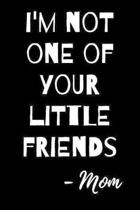 I'm Not One of Your Little Friends - Mom: Funny Journal Notebook to Write In for Students Teens, College, Journaling
