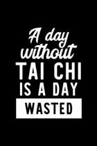 A Day Without Tai Chi Is A Day Wasted: Notebook for Tai Chi Lover - Great Christmas & Birthday Gift Idea for Tai Chi Fan - Tai Chi Journal - Tai Chi F