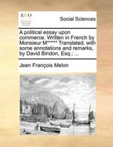 A Political Essay Upon Commerce. Written in French by Monsieur M***** Translated, with Some Annotations and Remarks, by David Bindon, Esq.; ...