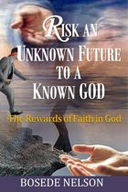 Risk an Unknown Future to a Known God: The Rewards of Faith in God