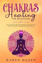 Chakras Healing for Beginners: The Ultimate Guide for Starters to Self-Healing, Balance Chakras and Awaken the Third Eye