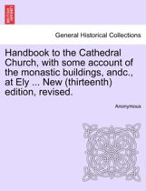 Handbook to the Cathedral Church, with Some Account of the Monastic Buildings, Andc., at Ely ... New (Thirteenth) Edition, Revised.