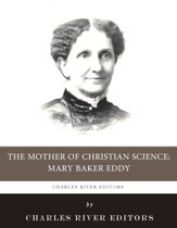 The Mother of Christian Science: The Life and Legacy of Mary Baker Eddy