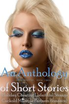 An Anthology of Short Stories (Holiday Cheating Unfaithful Strange Cuckold Multiple Partners Romance)