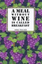 Wine Tracker: A Meal Without Wine Is Called Breakfast Favorite Wine Tracker Alcoholic Content Wine Pairing Guide Log Book