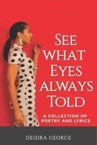 See What Eyes Always Told: A Collection of Poetry & Lyrics