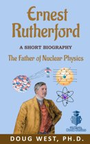 Ernest Rutherford: A Short Biography The Father of Nuclear Physics