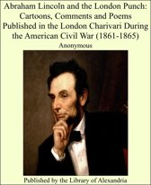 Abraham Lincoln and the London Punch: Cartoons, Comments and Poems Published in the London Charivari During the American Civil War (1861-1865)