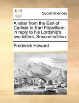 A Letter from the Earl of Carlisle to Earl Fitzwilliam; In Reply to His Lordship's Two Letters. Second Edition.