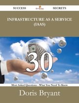 Infrastructure as a Service (IaaS) 30 Success Secrets - 30 Most Asked Questions On Infrastructure as a Service (IaaS) - What You Need To Know