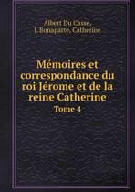 Memoires Et Correspondance Du Roi Jerome Et de La Reine Catherine Tome 4