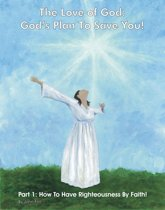 The Love of God: God's Plan To Save You! Part 1: How To Have Righteousness By Faith!