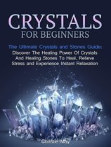 Crystals: Crystals and Stones Guide - Discover The Healing Power of Crystals and Healing Stones To Heal, Relieve Stress and Experience Instant Relaxation