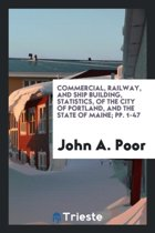 Commercial, Railway, and Ship Building, Statistics, of the City of Portland, and the State of Maine; Pp. 1-47