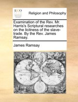 Examination of the Rev. Mr. Harris's Scriptural Researches on the Licitness of the Slave-Trade. by the Rev. James Ramsay