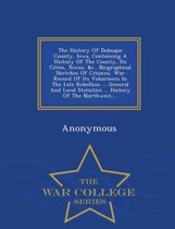 The History of Dubuque County, Iowa, Containing a History of the County, Its Cities, Towns, &C., Biographical Sketches of Citizens, War Record of Its Volunteers in the Late Rebellion ... General and Local Statistics ... History of the Northwest, ... - War Col