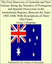 The First Discovery of Australia and New Guinea: Being the Narrative of Portuguese and Spanish Discoveries in the Australasian Regions, Between the Years 1492-1606, With Descriptions of Their Old Charts