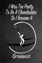 I Was Too Pretty To Be A Cheerleader So I Became A Gymnast: Funny Gag Gift Notebook Journal for Girls or Women