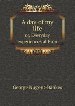 A Day of My Life Or, Everyday Experiences at Eton