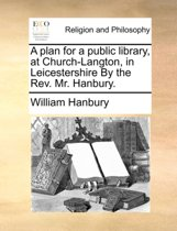A Plan for a Public Library, at Church-Langton, in Leicestershire by the REV. Mr. Hanbury.