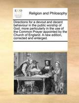Directions for a Devout and Decent Behaviour in the Public Worship of God; More Particularly in the Use of the Common Prayer Appointed by the Church of England. a New Edition, Corrected and Enlarged