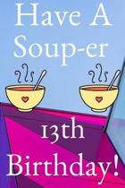 Have A Soup-er 13th Birthday: Funny 13th Birthday Gift Soup-er Journal / Notebook / Diary (6 x 9 - 110 Blank Lined Pages)