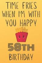 Time Fries When I'm With You Happy 58thBirthday: Funny 58th Birthday Gift Fries pun Journal / Notebook / Diary (6 x 9 - 110 Blank Lined Pages)