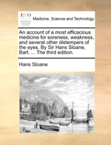 An Account of a Most Efficacious Medicine for Soreness, Weakness, and Several Other Distempers of the Eyes. by Sir Hans Sloane, Bart. ... the Third Edition