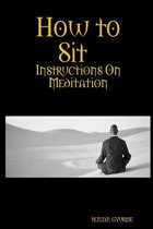 How to Sit : Instructions on Meditation