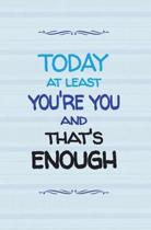 Today at Least You're You and That's Enough