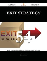 Exit Strategy 54 Success Secrets - 54 Most Asked Questions On Exit Strategy - What You Need To Know