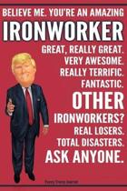 Funny Trump Journal - Believe Me. You're An Amazing Ironworker Great, Really Great. Very Awesome. Fantastic. Other Ironworkers? Total Disasters. Ask A