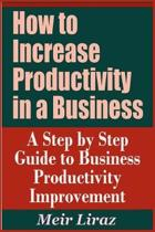 How to Increase Productivity in a Business - A Step by Step Guide to Business Productivity Improvement