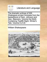 The Dramatic Writings of Will. Shakspere Printed Complete from the Besteditions of Sam. Johnson and Geo. Steevens. Volume the Ninth. Containing Twelfth Night. Winter's Tale. Volume 9 of 20