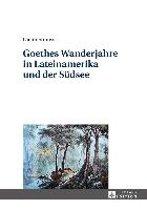 Goethes Wanderjahre in Lateinamerika Und Der Suedsee