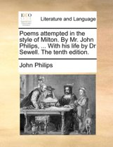 Poems Attempted in the Style of Milton. by Mr. John Philips, ... with His Life by Dr Sewell. the Tenth Edition.