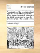 A Declaration of the People's Natural Right to a Share in the Legislature; Which Is the Fundamental Principle of the British Constitution of State. by Granville Sharp. the Second Edition