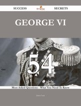 George VI 54 Success Secrets - 54 Most Asked Questions On George VI - What You Need To Know