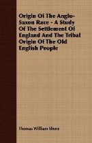 Origin Of The Anglo-Saxon Race - A Study Of The Settlement Of England And The Tribal Origin Of The Old English People