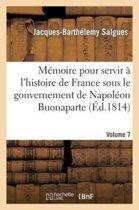 M moire Pour Servir l'Histoire de France Sous Le Gouvernement de Napol on Buonaparte Volume 7